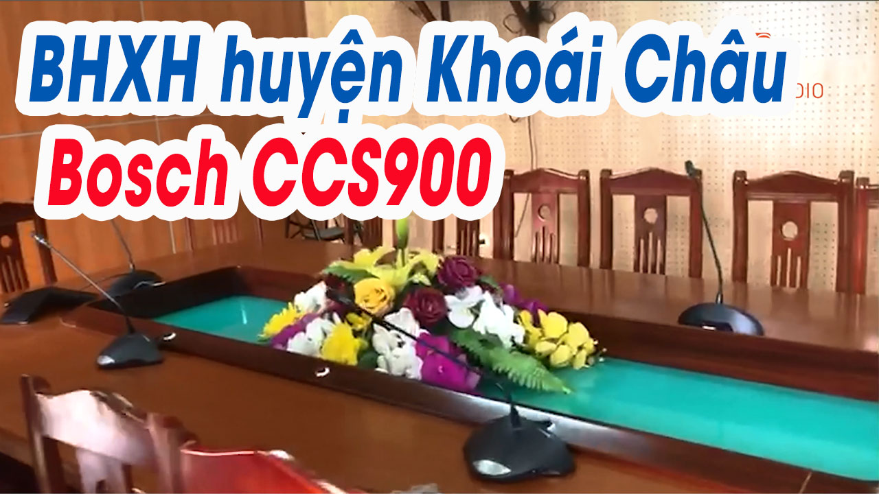 Hệ thống hội nghị trực tuyến Bosch CCS900 tại: BHXH huyện Khoái Châu, Hưng Yên
